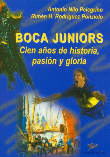 Boca Juniors Cien Anos de Historia, Pasion y Gloria