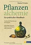 Pflanzenalchemie - Ein praktisches Handbuch: Traditionelle Phytotherapie und Spagyrik Heilkräftige Essenzen, Tinkturenund Elixiere selbst zubereitet