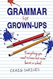 Grammar for Grown-ups: Everything you need to know but never learnt in school by Craig Shrives