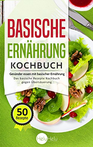 Basische Ernährung Kochbuch: Gesünder essen mit basischer Ernährung - 50 leckere Rezepte gegen Übersäuerung