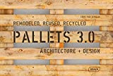 Pallets 3.0: Remodeled, Reused, Recycled: Architecture + Design