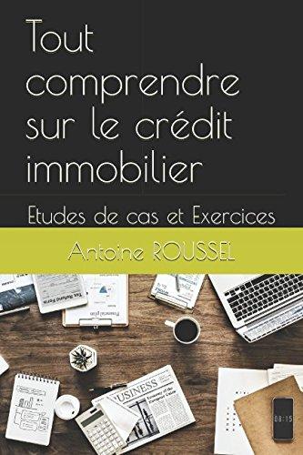 Tout comprendre sur le crédit immobilier: Etudes de cas et Exercices par Antoine ROUSSEL