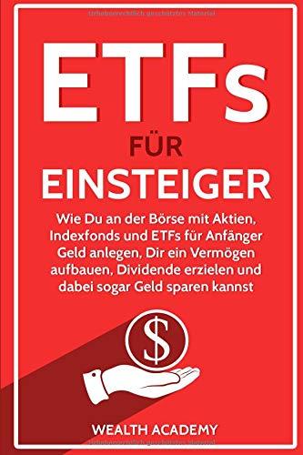 ETFs für Einsteiger: Wie Du an der Börse mit Aktien, Indexfonds und ETFs für Anfänger Geld anlegen, Dir ein Vermögen aufbauen, Dividende erzielen und dabei sogar Geld sparen kannst