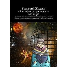 49загадок окружающего насмира: Удивительные открытия и потрясающие теории, которые меняют представления об окружающей действительности (Russian Edition)