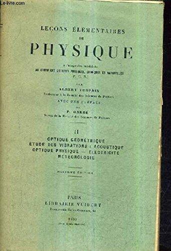 LECONS ELEMENTAIRES DE PHYSIQUE A L'USAGE DES CANDIDATS AU CERTIFICAT D'ETUDES PHYSIQUES CHIMIQUES ET NATURELLES - TOME 2 : OPTIQUE GEOMETRIQUE ETUDE DES VIBRATIONS ACOUSTIQUE OPTIQUE PHYSIQUE ELECTRICITE METEOROLOGIE / 8E EDITION. par TURPAIN ALBERT
