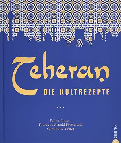 Persische Küche: Teheran. Die Kultrezepte. Orientalisch kochen mit Rezepten aus dem Iran. Ein Kochbuch aus dem Orient in der Kultrezeptreihe. (Essen New York In)