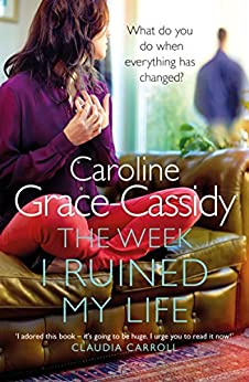 The Week I Ruined My Life: A powerful thought provoking story of being true to yourself by [Grace-Cassidy, Caroline]