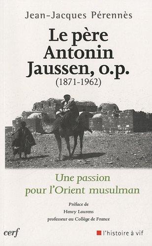 Le Père Antonin Jaussen, o.p. (1871-1962) : Une passion pour l'Orient musulman par Jean-Jacques Perennès