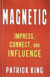 MAGNETIC: Impress, Connect, and Influence by Patrick King (2014-10-21)