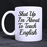 English Teachers Gifts Christmas Day Funny Quotes Shut up I'm About to Teach English Tea Tea or Coffee Cup 100% Ceramic 11-Ounce White Mug