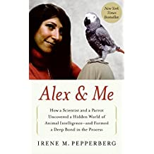 Alex & Me: How a Scientist and a Parrot Uncovered a Hidden World of Animal Intelligence--and Formed a Deep Bond in the Process by Irene M. Pepperberg (2008-10-28)