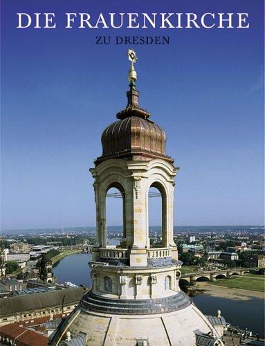 Die Frauenkirche zu Dresden: Werden, Wirkung, Wiederaufbau