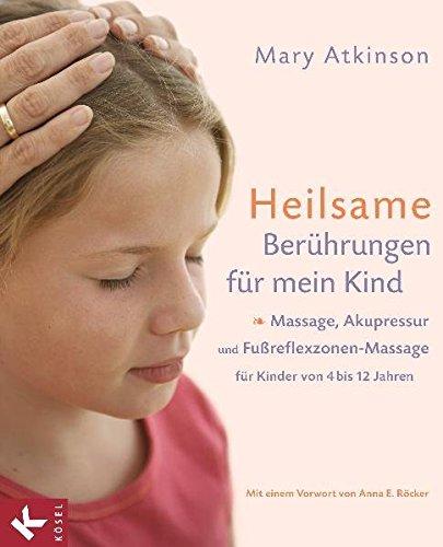 Heilsame Berührungen für mein Kind: Massage, Akupressur und Fußreflexzonen-Massage für Kinder von 4 bis 12 Jahren - Mit einem Vorwort von Anna E. Röcker