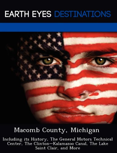 Macomb County, Michigan: Including Its History, the General Motors Technical Center, the Clinton-Kalamazoo Canal, the Lake Saint Clair, and Mor Macomb Center