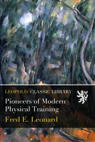 Pioneers of Modern Physical Training por Fred E. Leonard