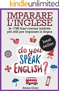 IMPARARE L'INGLESE: Le 1786 Frasi Tradotte ITALIANO => INGLESE Più Utili Per Imparare la Lingua