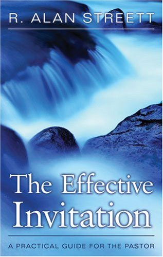 The Effective Invitation: A Practical Guide for the Pastor por R Alan Streett