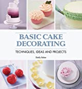 Basic Cake Decorating: Techniques, Ideas & Projects