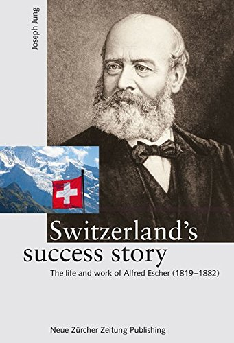 Switzerland's success story: The life and work of Alfred Escher (1819-1882)