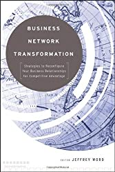 Business Network Transformation: Strategies to Reconfigure Your Business Relationships for Competitive Advantage by Jeffrey Word (2009-08-17)