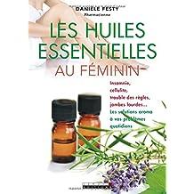 Les huiles essentielles au féminin : Insomnie, cellulite, troubles des règles, jambes lourdes... Les solutions aroma à vos problèmes quotidiens