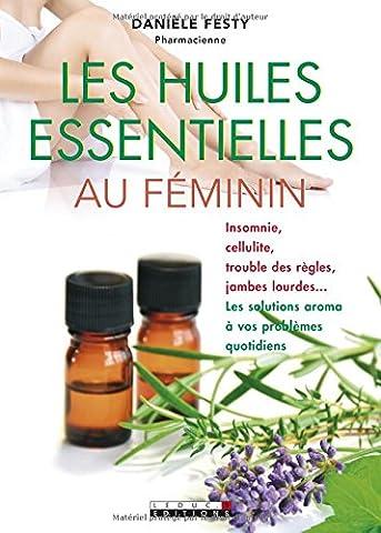 Les huiles essentielles au féminin : Insomnie, cellulite, troubles des règles, jambes lourdes... Les solutions aroma à vos problèmes