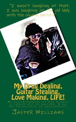 My Drug Dealing, Guitar Stealing, Love Making, LIFE!: My autobiography of how I made a career out of failure. I am the definition of awesomeness.