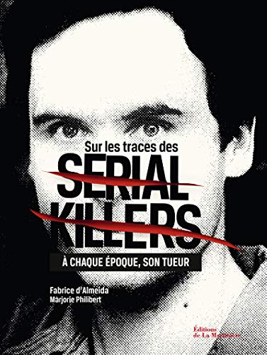 Sur les traces des Serial Killers. À chaque époque son tueur par Fabrice D'almeida