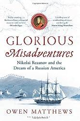 Glorious Misadventures: Nikolai Rezanov and the Dream of a Russian America by Owen Matthews (2013-08-01)