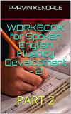 WORKBOOK for Spoken English Fluency Development - 2: PART 2 (WORKBOOK for Spoken English Fluency Development - 1)