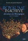 Le royaume inachevé des ducs de Bourgogne : XIVe-XVe siècles