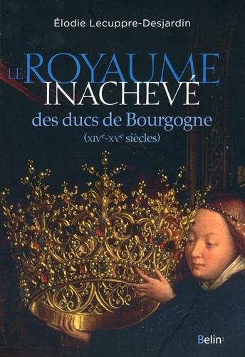 Descargar Libro Le royaume inachevé des ducs de Bourgogne : XIVe-XVe siècles de Elodie Lecuppre-Desjardin