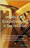 Inglês para Executivos(as) e Secretárias: Dezenas de modelos para situações como reservas de hotel, cancelamento ou adiamento de compromissos, aniversários e muito mais (Portuguese Edition)