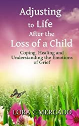 Adjusting to Life After the Loss of a Child: Coping, Healing and Understanding the Emotions of Grief by Lora C Mercado (2015-01-27)
