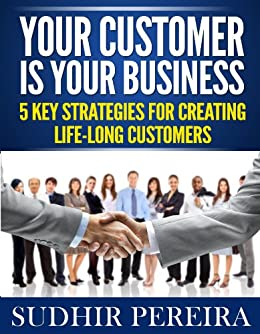 Your Customer is Your Business: 5 Key Strategies for Creating Life-Long Customers (English Edition) von [Pereira, Sudhir]