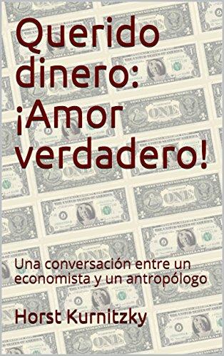 Querido dinero: ¡Amor verdadero!: Una conversación entre un economista y un antropólogo por Horst Kurnitzky