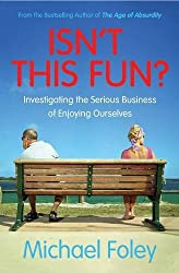 Isn't This Fun?: Investigating the Serious Business of Enjoying Ourselves by Michael Foley (2016-06-30)