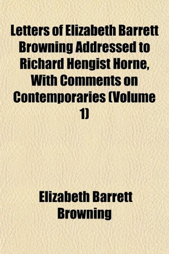 Letters of Elizabeth Barrett Browning Addressed to Richard Hengist Horne, With Comments on Contemporaries (Volume 1)