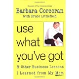Use What You've Got, and Other Business Lessons I Learned from My Mom by Barbara Corcoran (2003-02-10)