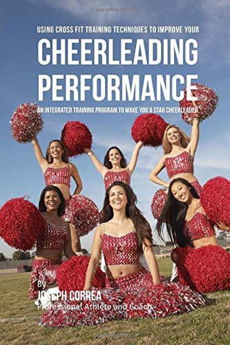 Using Cross Fit Training Techniques to Improve Your Cheerleading Performance: An Integrated Training Program to Make You a Star Cheerleader