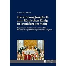 Die Krönung Josephs II. zum Römischen König in Frankfurt am Main: Logistisches Meisterwerk, zeremonielle Glanzleistung und Kulturgüter für die Ewigkeit