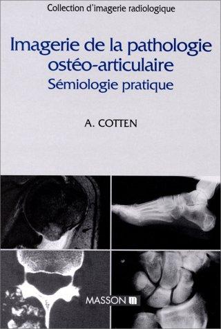 IMAGERIE DE LA PATHOLOGIE OSTEO-ARTICULAIRE. Sémiologie pratique par Anne Cotten