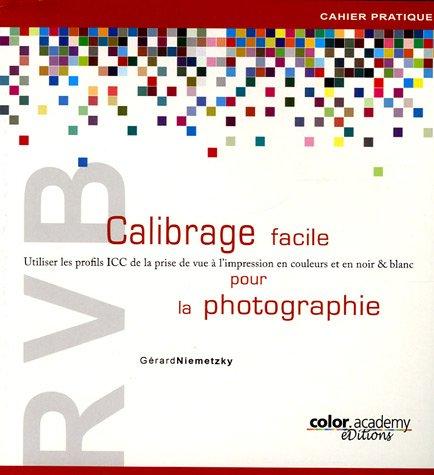 RVB Calibrage facile pour la photographie : Utiliser les profils ICC de la prise de vue à l'impression en couleurs et en noir & blanc par Gérard Niemetzky