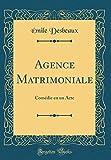 Telecharger Livres Agence Matrimoniale Comedie En Un Acte Classic Reprint (PDF,EPUB,MOBI) gratuits en Francaise