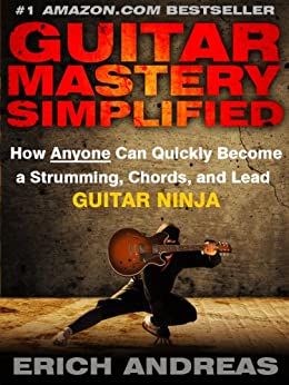 Guitar Mastery Simplified: How Anyone Can Quickly Become a Strumming, Chords, and Lead Guitar Ninja (English Edition) par [Andreas, Erich]