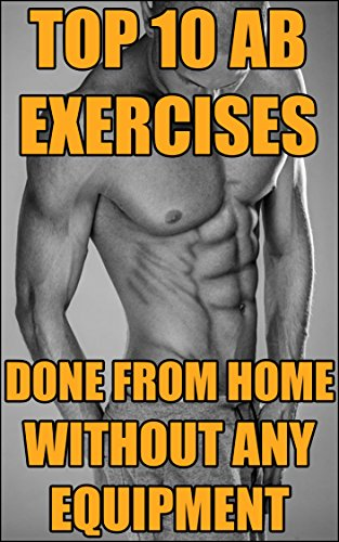 Abs Top (Top 10 Ab Exercises Done From Home Without Any Equipment - That Will Teach You How To Get SIX PACK ABS (English Edition))