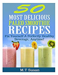 50 Most Delicious Paleo Smoothie Recipes: Fix Yourself A Perfectly Healthy Beverage, Anytime!