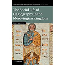 The Social Life of Hagiography in the Merovingian Kingdom (Cambridge Studies in Medieval Life and Thought: Fourth Series)