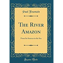 The River Amazon: From Its Sources to the Sea (Classic Reprint)