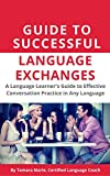 Guide to Successful Language Exchanges: A Language Learner's Guide to Effective Conversation Practice in Any Language